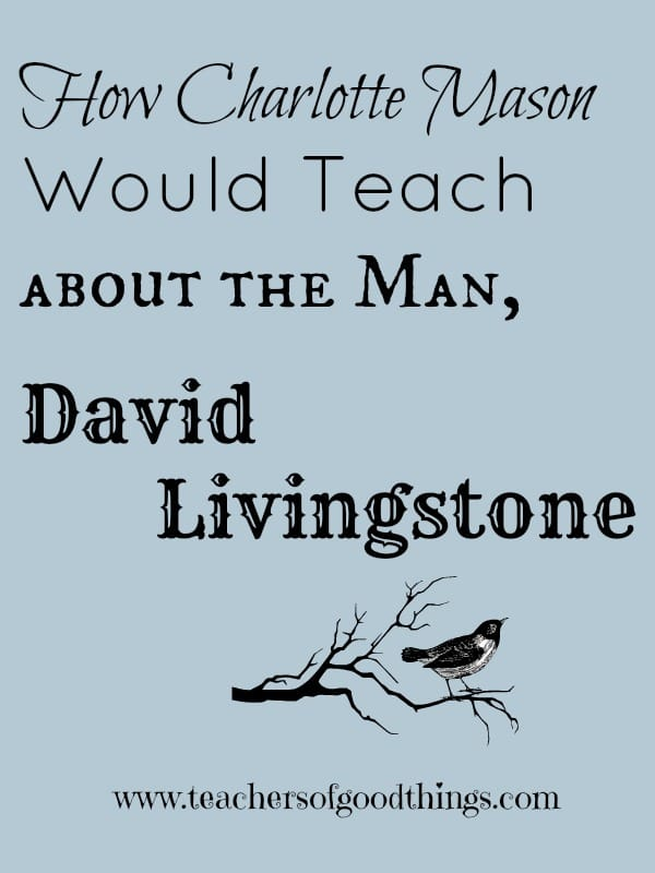 How Charlotte Mason Would Teach About the Man, David Livingstone