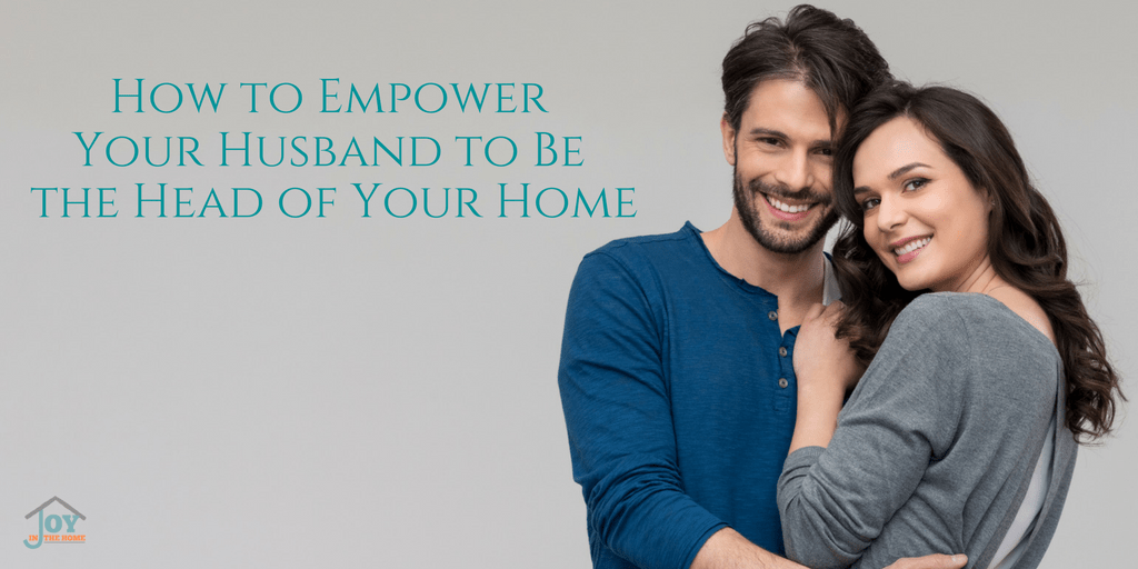 How to Empower Your Husband to Be the Head of the Home | www.joyinthehome.com